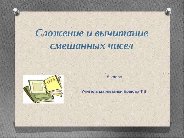 Сложение и вычитание смешанных чисел 5 класс Учитель математики Ершова Т.В. Е...