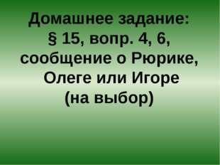 Домашнее задание: § 15, вопр. 4, 6, сообщение о Рюрике, Олеге или Игоре (на в