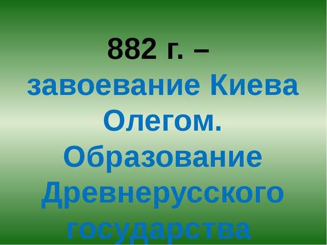 882 г. – завоевание Киева Олегом. Образование Древнерусского государства