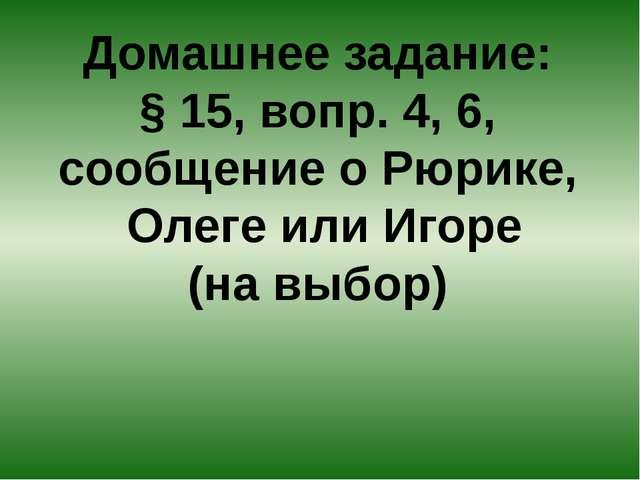 Домашнее задание: § 15, вопр. 4, 6, сообщение о Рюрике, Олеге или Игоре (на в...