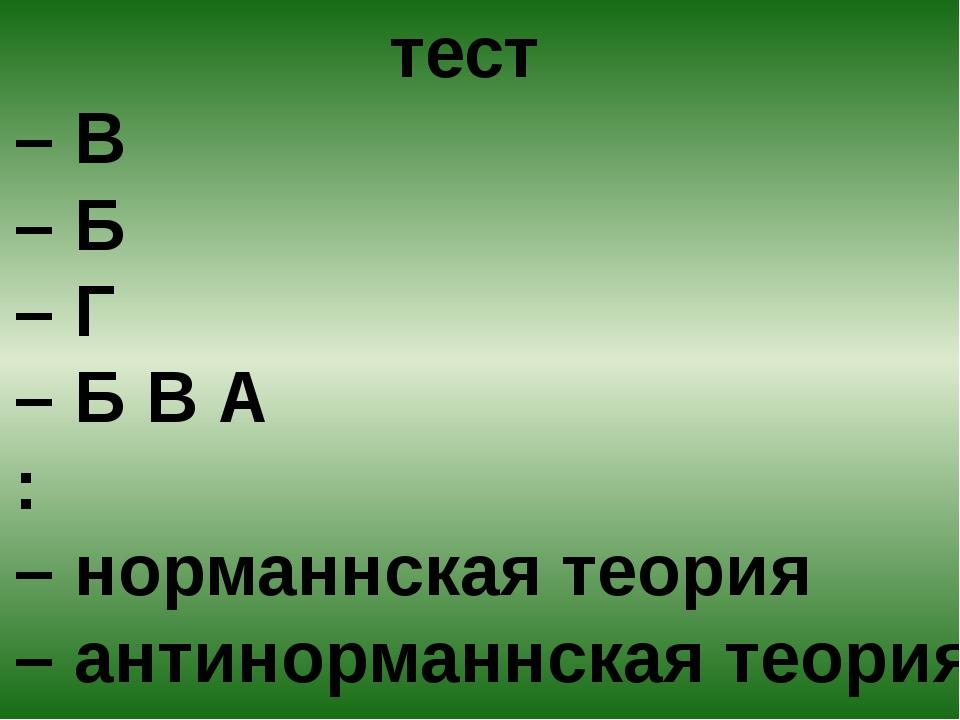 тест 1 – В 2 – Б 3 – Г 4 – Б В А 5 : 1 – норманнская теория 2 – антинорманнс...