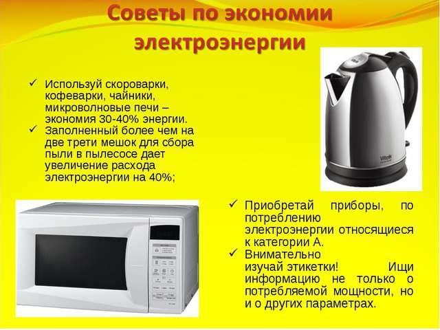 Используй скороварки, кофеварки, чайники, микроволновые печи – экономия 30-40...