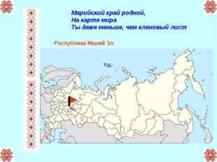 Марийский край родной, На карте мира Ты даже меньше, чем кленовый лист Респуб