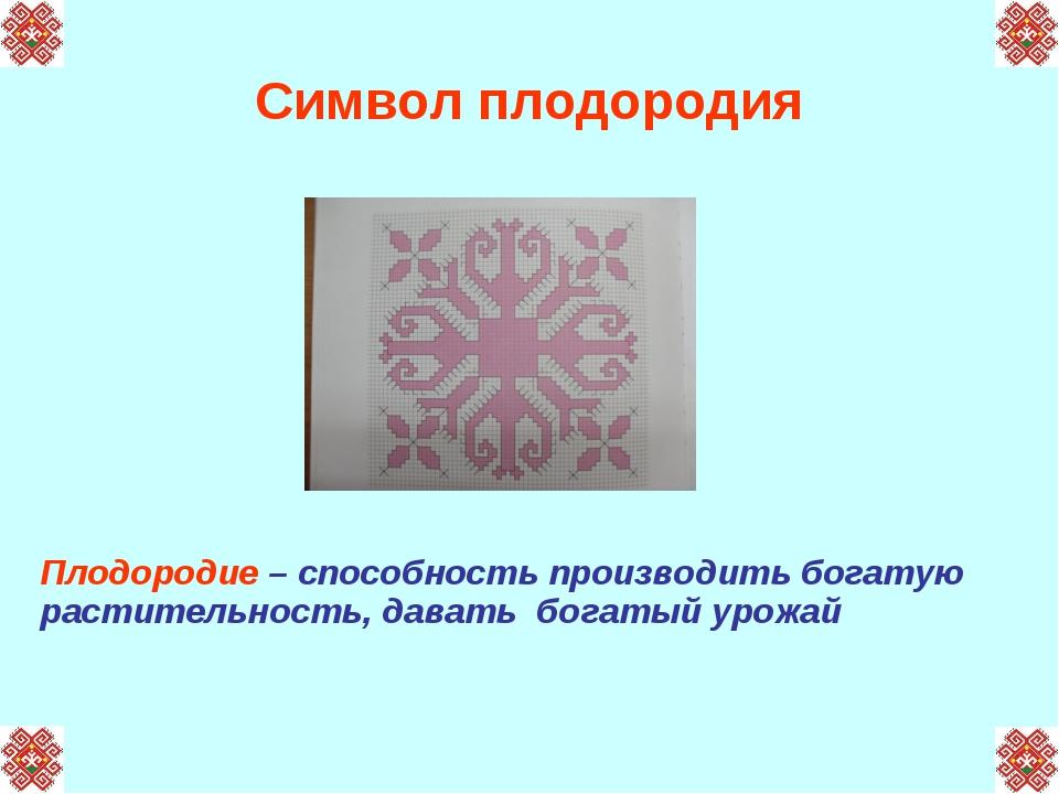 Символ плодородия Плодородие – способность производить богатую растительность...
