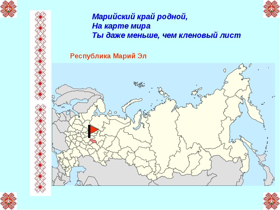 Марийский край родной, На карте мира Ты даже меньше, чем кленовый лист Респуб...
