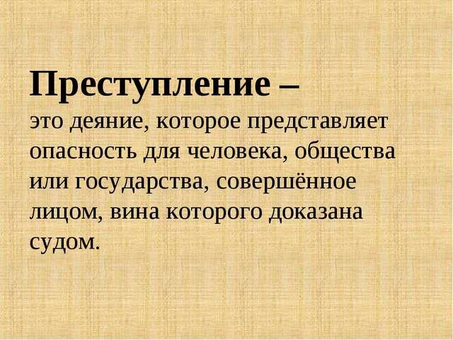 Преступление – это деяние, которое представляет опасность для человека, общес...