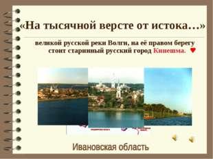 «На тысячной версте от истока…» великой русской реки Волги, на её правом бере