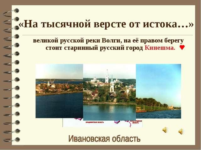 «На тысячной версте от истока…» великой русской реки Волги, на её правом бере...