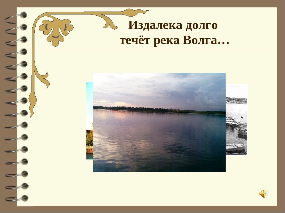 Издалека долго течёт река Волга…