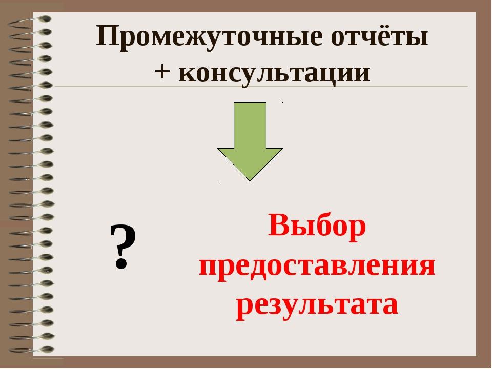 Промежуточные отчёты + консультации Выбор предоставления результата ?