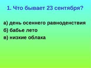 1. Что бывает 23 сентября? а) день осеннего равноденствия б) бабье лето в) ни