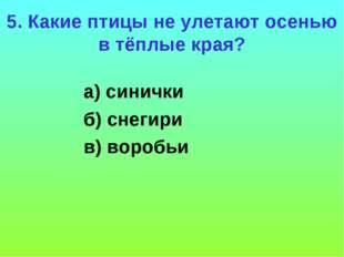 5. Какие птицы не улетают осенью в тёплые края? а) синички б) снегири в) воро
