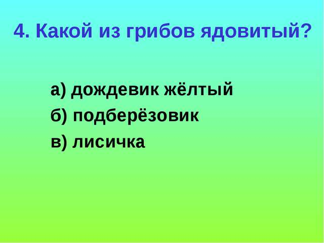 4. Какой из грибов ядовитый? а) дождевик жёлтый б) подберёзовик в) лисичка