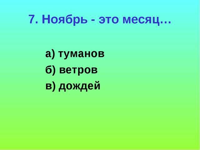 7. Ноябрь - это месяц… а) туманов б) ветров в) дождей
