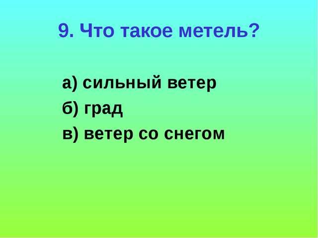 9. Что такое метель? а) сильный ветер б) град в) ветер со снегом