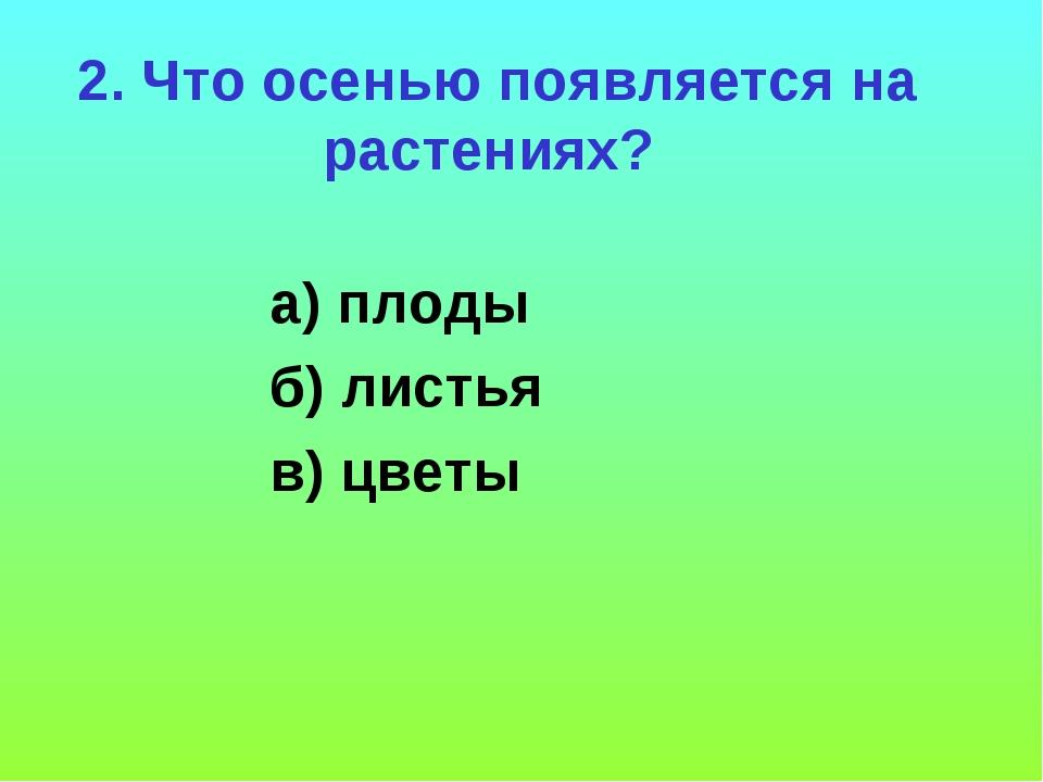 2. Что осенью появляется на растениях? а) плоды б) листья в) цветы