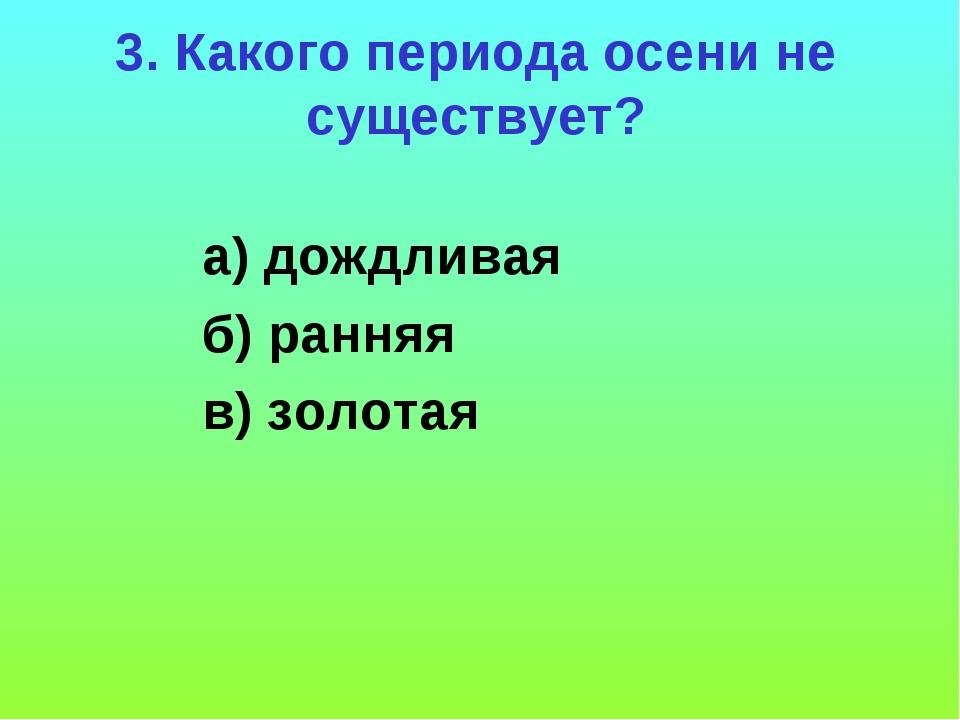 а) дождливая б) ранняя в) золотая 3. Какого периода осени не существует?