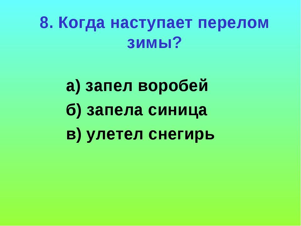 8. Когда наступает перелом зимы? а) запел воробей б) запела синица в) улетел...