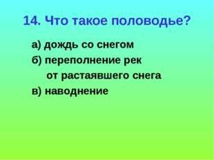 14. Что такое половодье? а) дождь со снегом б) переполнение рек от растаявшег