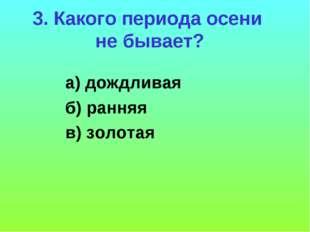 3. Какого периода осени не бывает? а) дождливая б) ранняя в) золотая