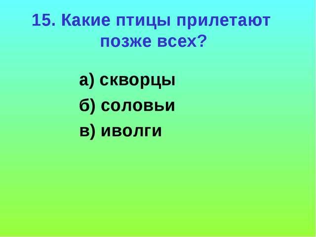 15. Какие птицы прилетают позже всех? а) скворцы б) соловьи в) иволги