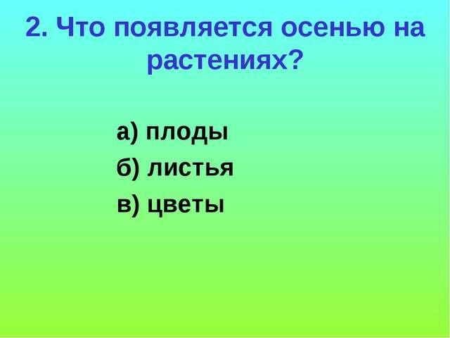 2. Что появляется осенью на растениях? а) плоды б) листья в) цветы