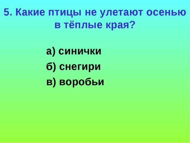 5. Какие птицы не улетают осенью в тёплые края? а) синички б) снегири в) воро...