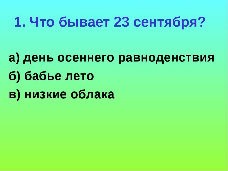 1. Что бывает 23 сентября? а) день осеннего равноденствия б) бабье лето в) ни...