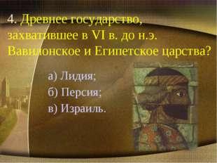 4. Древнее государство, захватившее в VI в. до н.э. Вавилонское и Египетское