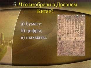 6. Что изобрели в Древнем Китае? а) бумагу; б) цифры; в) шахматы.
