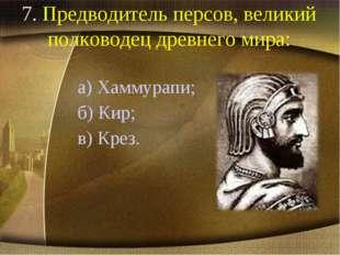 7. Предводитель персов, великий полководец древнего мира: а) Хаммурапи; б) Ки