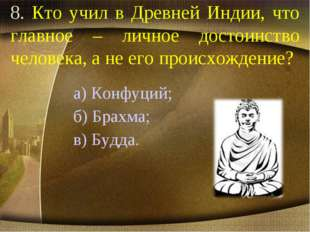 8. Кто учил в Древней Индии, что главное – личное достоинство человека, а не