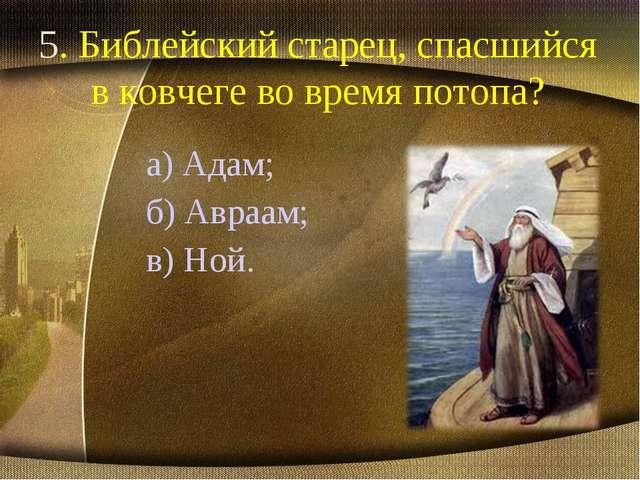 5. Библейский старец, спасшийся в ковчеге во время потопа? а) Адам; б) Авраам...