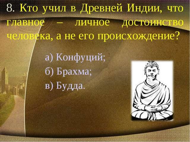 8. Кто учил в Древней Индии, что главное – личное достоинство человека, а не...