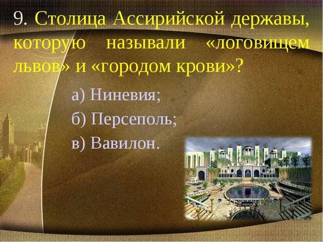 9. Столица Ассирийской державы, которую называли «логовищем львов» и «городом...