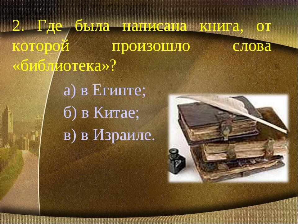 2. Где была написана книга, от которой произошло слова «библиотека»? а) в Еги...