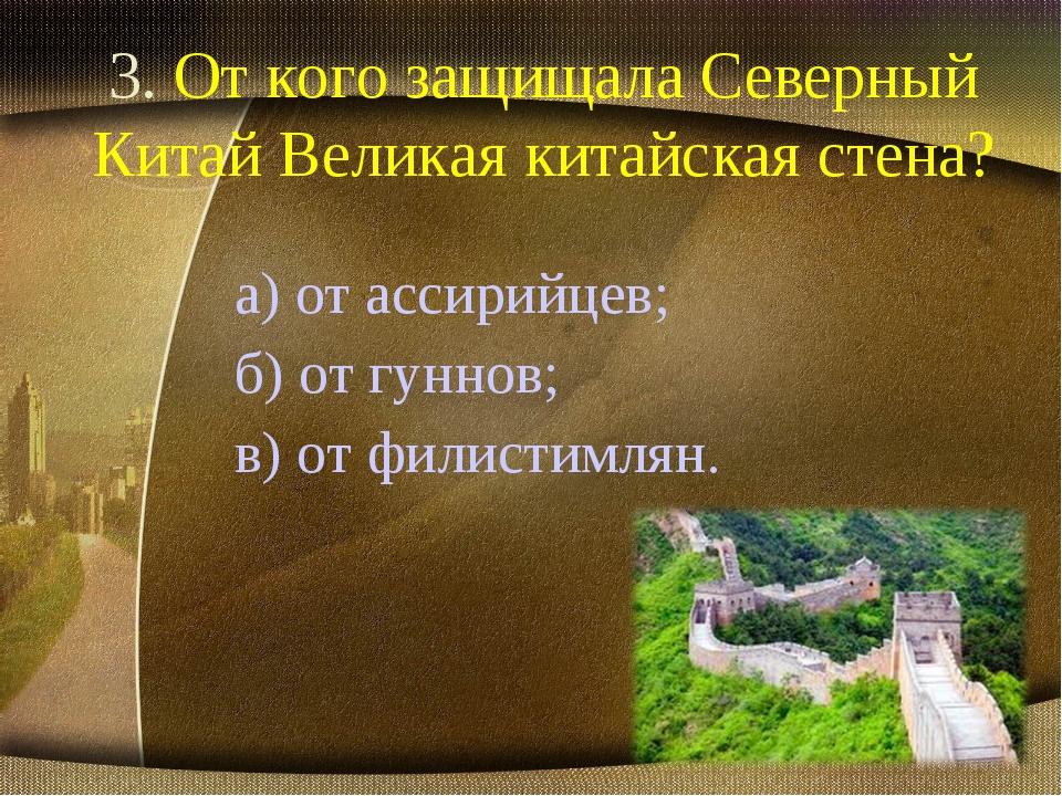 3. От кого защищала Северный Китай Великая китайская стена? а) от ассирийцев;...