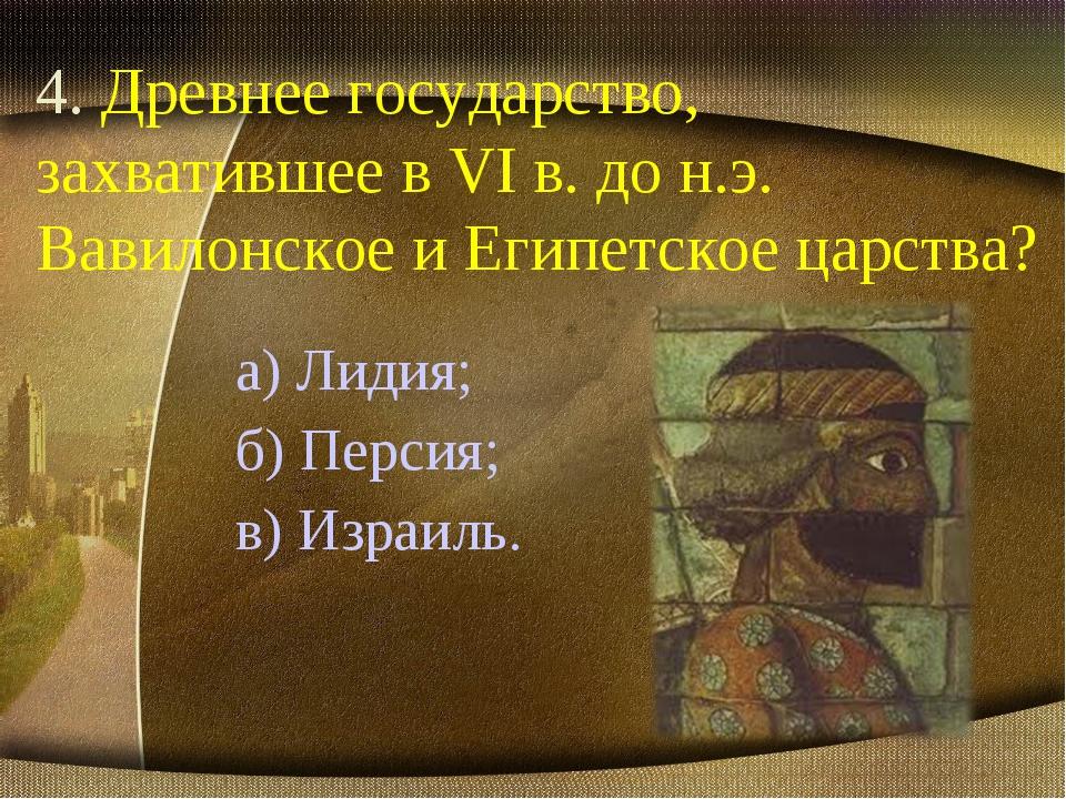 4. Древнее государство, захватившее в VI в. до н.э. Вавилонское и Египетское...