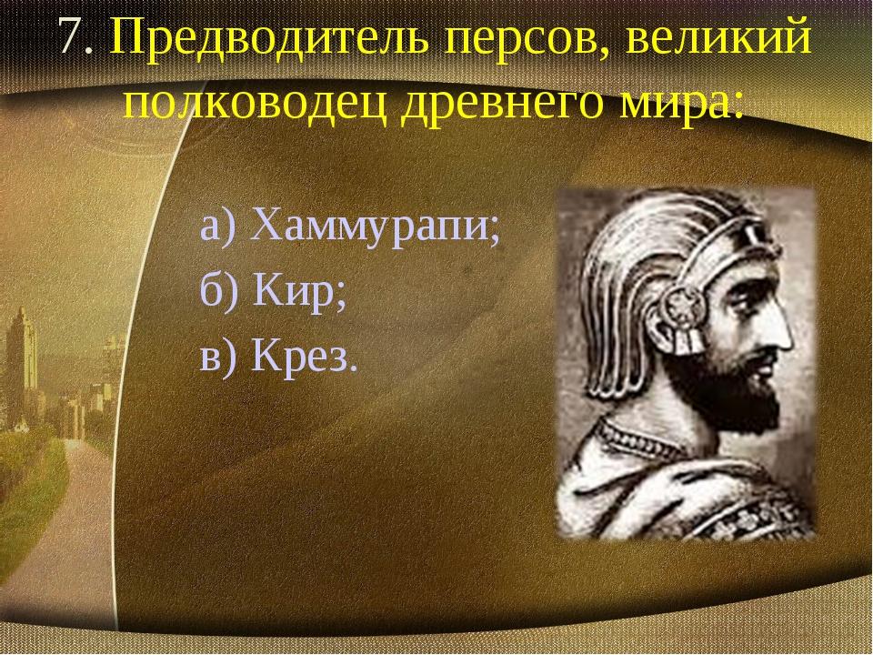 7. Предводитель персов, великий полководец древнего мира: а) Хаммурапи; б) Ки...