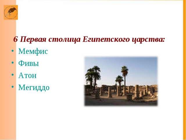 6 Первая столица Египетского царства: Мемфис Фивы Атон Мегиддо
