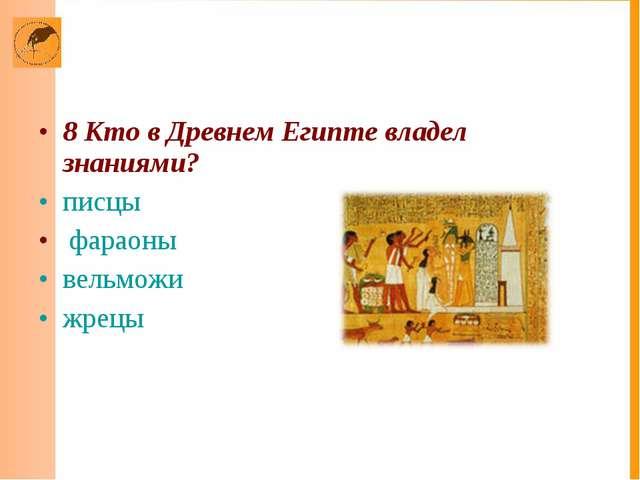 8 Кто в Древнем Египте владел знаниями? писцы фараоны вельможи жрецы
