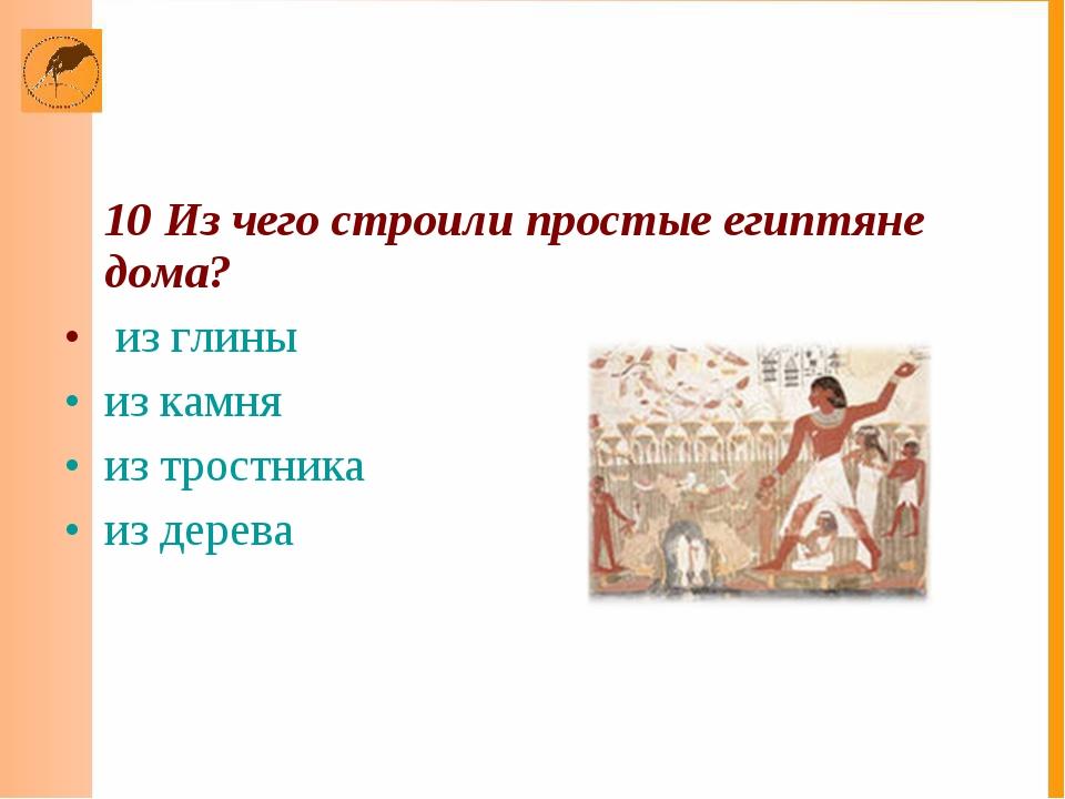 10 Из чего строили простые египтяне дома? из глины из камня из тростника из...