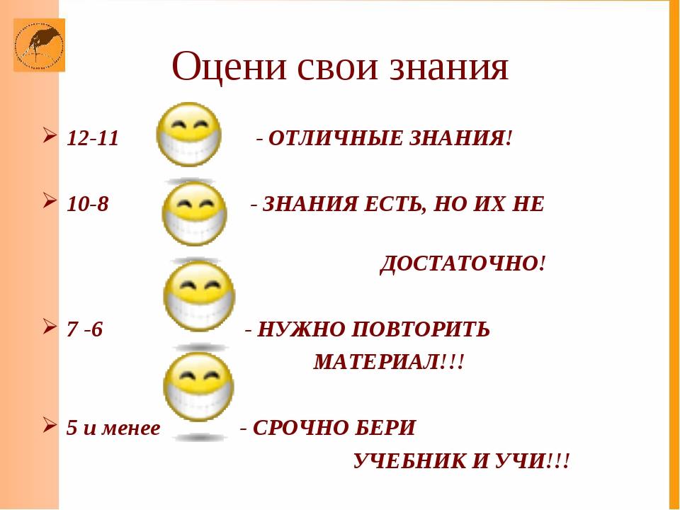 Оцени свои знания 12-11 - ОТЛИЧНЫЕ ЗНАНИЯ! 10-8 - ЗНАНИЯ ЕСТЬ, НО ИХ НЕ ДОСТА...