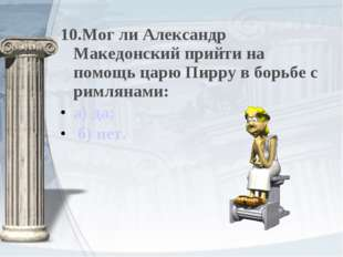 10.Мог ли Александр Македонский прийти на помощь царю Пирру в борьбе с римлян