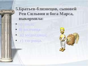 5.Братьев-близнецов, сыновей Реи Сильвии и бога Марса, выкормила: а) лиса; б)