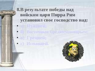 8.В результате победы над войском царя Пирра Рим установил свое господство на