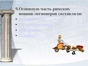 9.Основную часть римских воинов-легионеров составляли: а) наемники; б) землед