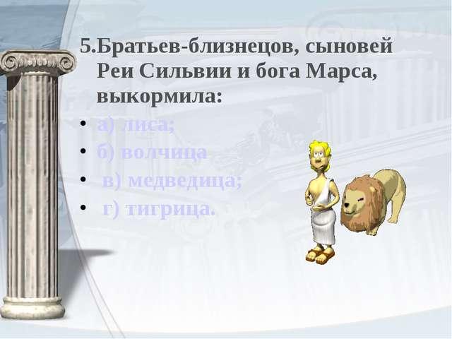 5.Братьев-близнецов, сыновей Реи Сильвии и бога Марса, выкормила: а) лиса; б)...