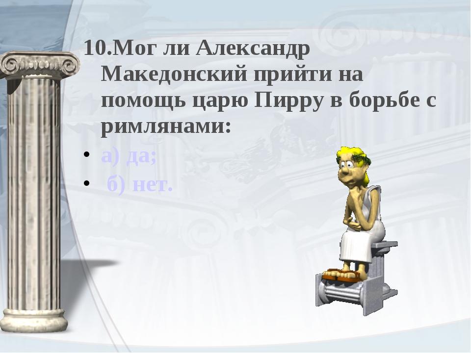 10.Мог ли Александр Македонский прийти на помощь царю Пирру в борьбе с римлян...