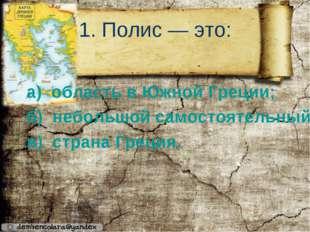 1. Полис — это: а) область в Южной Греции; б) небольшой самостоятельный город